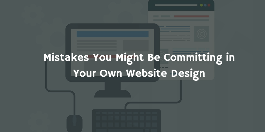 Mistakes You Might Be Committing in Your Own Website Design