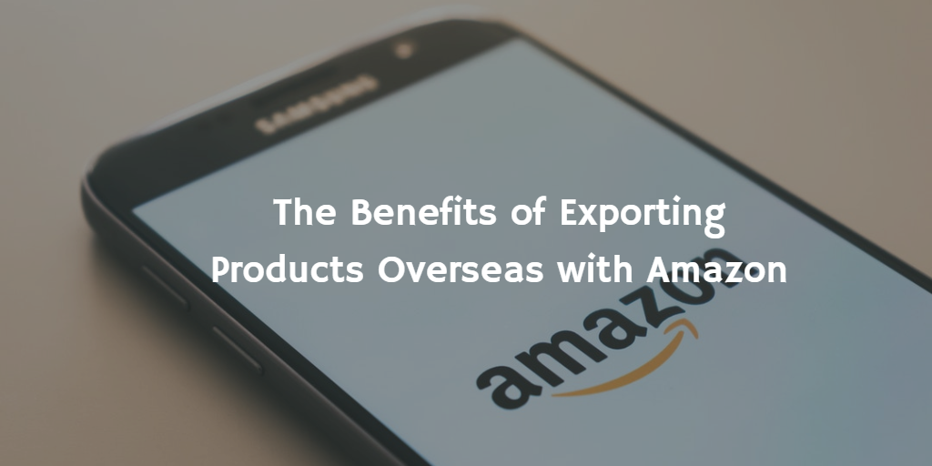 The Benefits of Exporting Products Overseas with Amazon